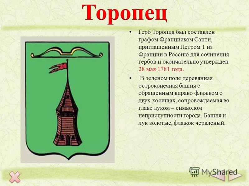 Герб Торопца был составлен графом Франциском Санти, приглашенным Петром 1 из Франции в Россию для сочинения гербов и окончательно утвержден 28 мая 1781 года. В зеленом поле деревянная остроконечная башня с обращенным вправо флажком о двух косищах, со