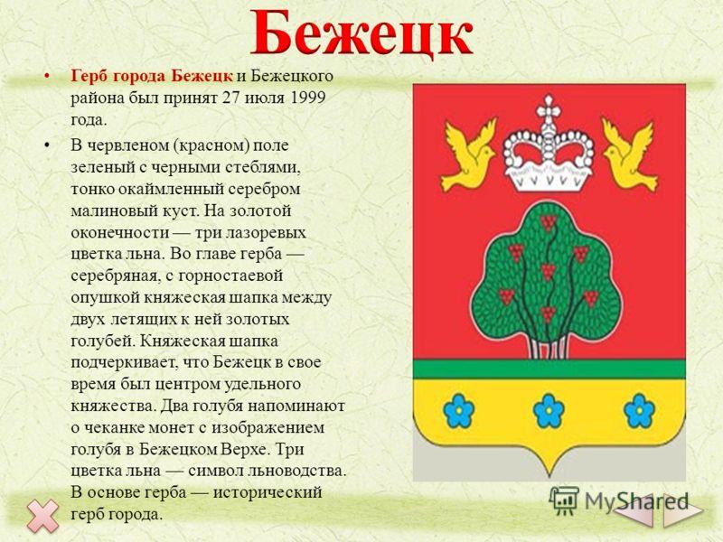 Герб города Бежецк и Бежецкого района был принят 27 июля 1999 года. В червленом (красном) поле зеленый с черными стеблями, тонко окаймленный серебром малиновый куст. На золотой оконечности три лазоревых цветка льна. Во главе герба серебряная, с горно