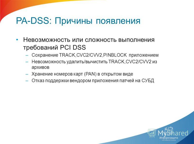 PA-DSS: Причины появления Невозможность или сложность выполнения требований PCI DSS –Сохранение TRACK,CVC2/CVV2,PINBLOCK приложением –Невозможность удалить/вычистить TRACK,CVC2/CVV2 из архивов –Хранение номеров карт (PAN) в открытом виде –Отказ подде