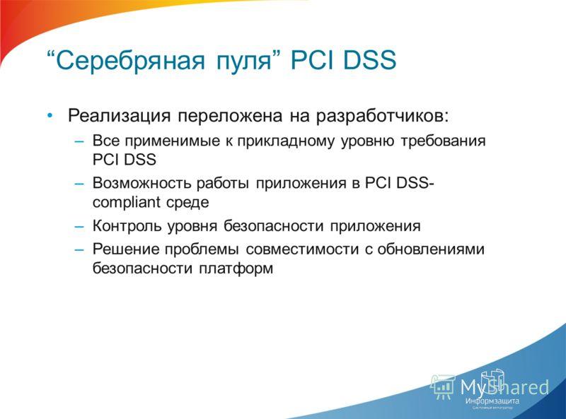 Серебряная пуля PCI DSS Реализация переложена на разработчиков: –Все применимые к прикладному уровню требования PCI DSS –Возможность работы приложения в PCI DSS- compliant среде –Контроль уровня безопасности приложения –Решение проблемы совместимости