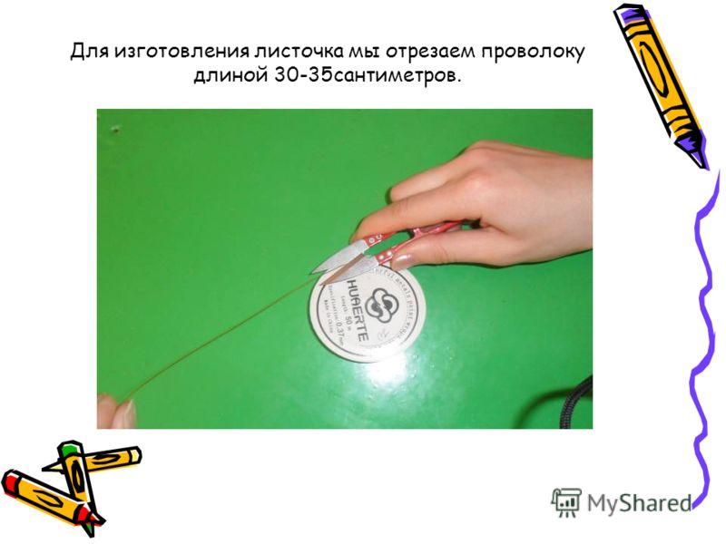 Для изготовления листочка мы отрезаем проволоку длиной 30-35сантиметров.