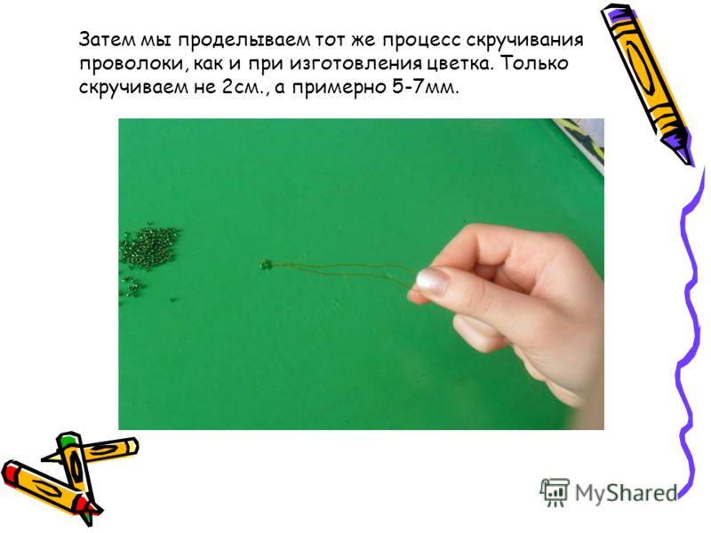 Затем мы проделываем тот же процесс скручивания проволоки, как и при изготовления цветка. Только скручиваем не 2см., а примерно 5-7мм.