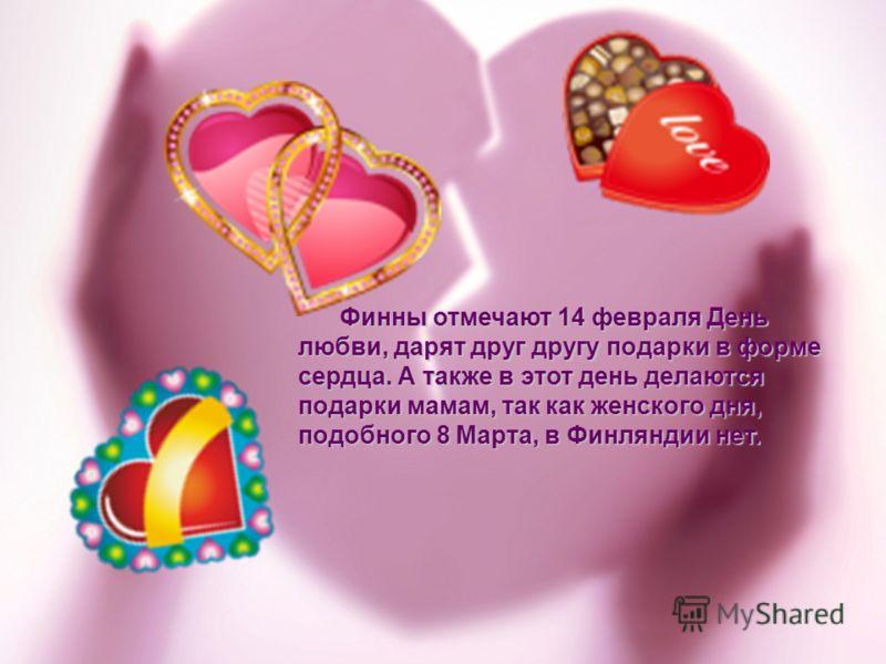 Финны отмечают 14 февраля День любви, дарят друг другу подарки в форме сердца. А также в этот день делаются подарки мамам, так как женского дня, подобного 8 Марта, в Финляндии нет. Финны отмечают 14 февраля День любви, дарят друг другу подарки в форм