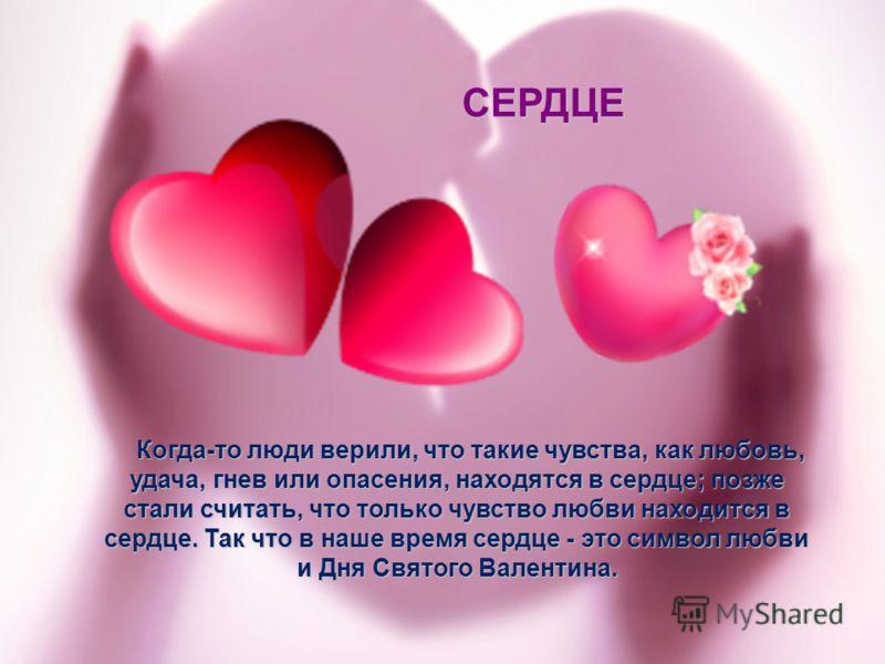 Когда-то люди верили, что такие чувства, как любовь, удача, гнев или опасения, находятся в сердце; позже стали считать, что только чувство любви находится в сердце. Так что в наше время сердце - это символ любви и Дня Святого Валентина. Когда-то люди