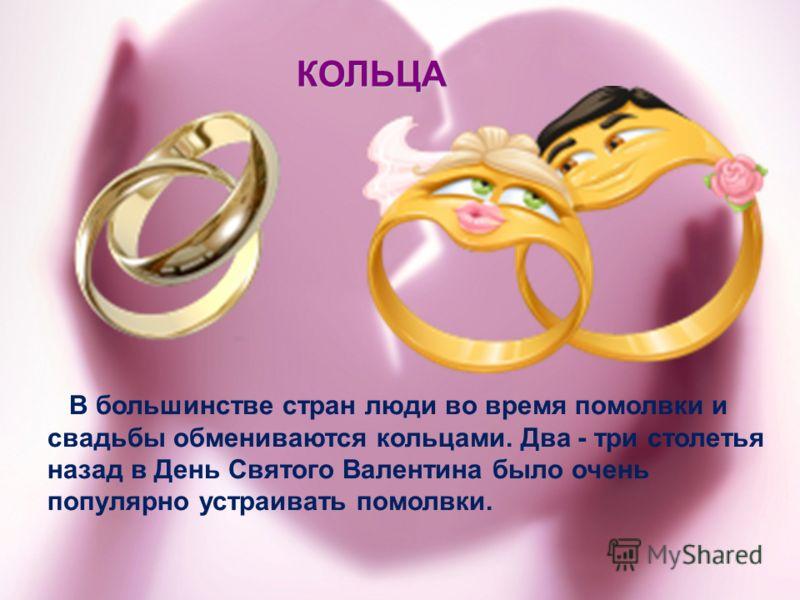 В большинстве стран люди во время помолвки и свадьбы обмениваются кольцами. Два - три столетья назад в День Святого Валентина было очень популярно устраивать помолвки. КОЛЬЦА