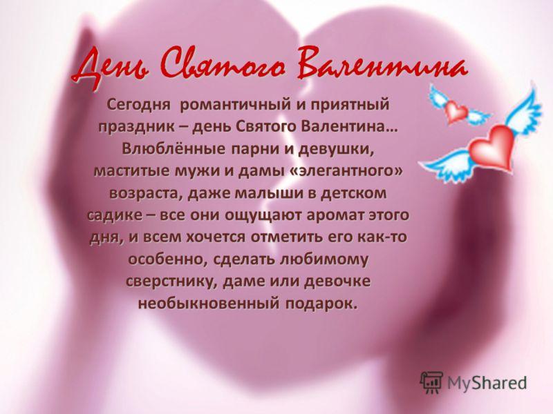 Сегодня романтичный и приятный праздник – день Святого Валентина… Влюблённые парни и девушки, маститые мужи и дамы «элегантного» возраста, даже малыши в детском садике – все они ощущают аромат этого дня, и всем хочется отметить его как-то особенно, с