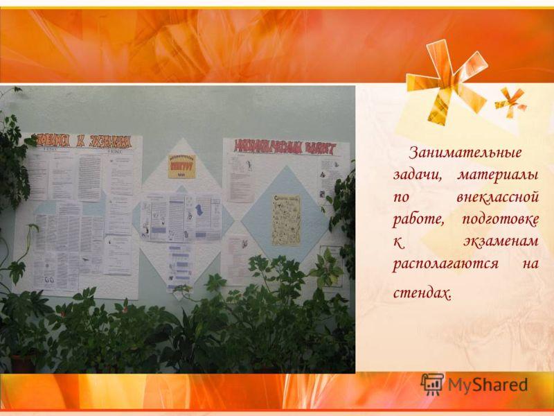 Занимательные задачи, материалы по внеклассной работе, подготовке к экзаменам располагаются на стендах.