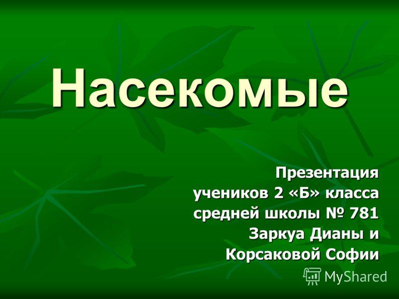 Насекомые Презентация учеников 2 «Б» класса средней школы 781 Заркуа Дианы и Корсаковой Софии