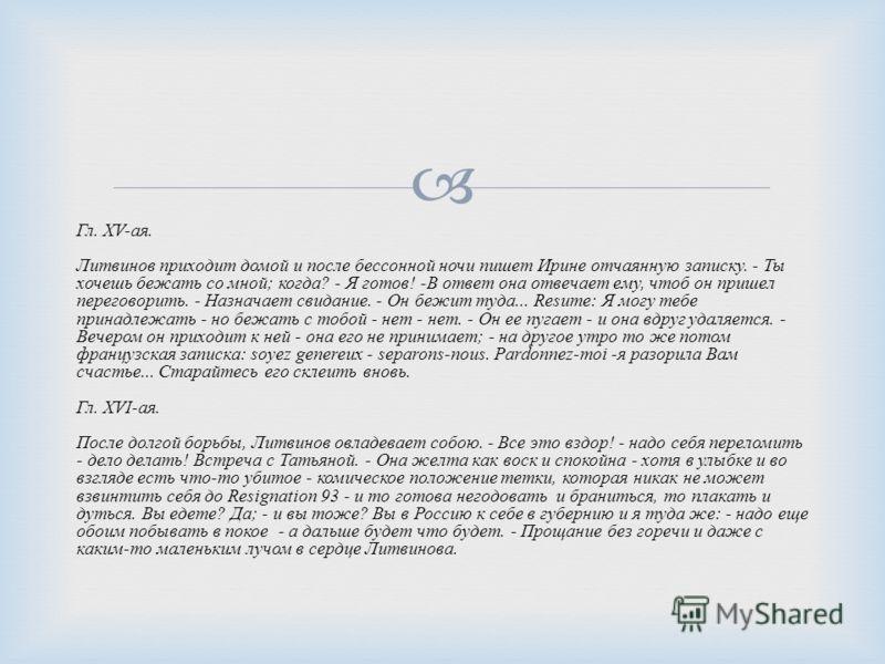 Гл. XV- ая. Литвинов приходит домой и после бессонной ночи пишет Ирине отчаянную записку. - Ты хочешь бежать со мной ; когда ? - Я готов ! - В ответ она отвечает ему, чтоб он пришел переговорить. - Назначает свидание. - Он бежит туда... Resume: Я мог