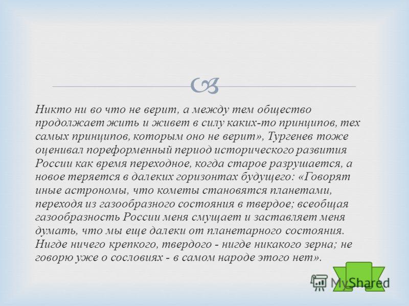 Никто ни во что не верит, а между тем общество продолжает жить и живет в силу каких - то принципов, тех самых принципов, которым оно не верит », Тургенев тоже оценивал пореформенный период исторического развития России как время переходное, когда ста