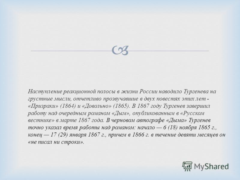 Наступление реакционной полосы в жизни России наводило Тургенева на грустные мысли, отчетливо прозвучавшие в двух повестях этих лет - « Призраки » (1864) и « Довольно » (1865). В 1867 году Тургенев завершил работу над очередным романом « Дым », опубл