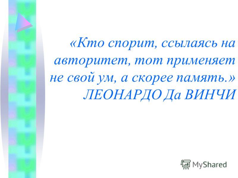 «Кто спорит, ссылаясь на авторитет, тот применяет не свой ум, а скорее память.» ЛЕОНАРДО Да ВИНЧИ