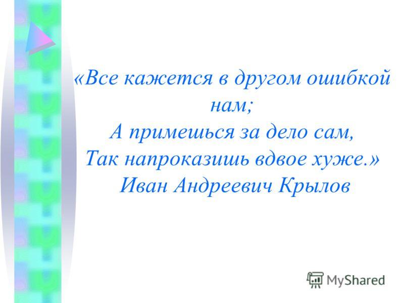 «Все кажется в другом ошибкой нам; А примешься за дело сам, Так напроказишь вдвое хуже.» Иван Андреевич Крылов