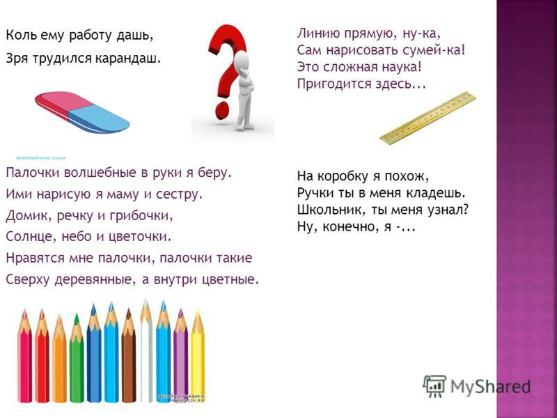 Коль ему работу дашь, Зря трудился карандаш. Палочки волшебные в руки я беру. Ими нарисую я маму и сестру. Домик, речку и грибочки, Солнце, небо и цветочки. Нравятся мне палочки, палочки такие Сверху деревянные, а внутри цветные. Линию прямую, ну-ка,