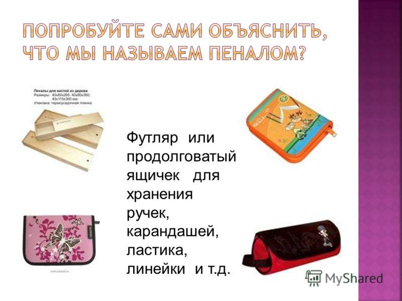 Футляр или продолговатый ящичек для хранения ручек, карандашей, ластика, линейки и т.д.