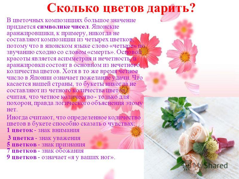 Сколько цветов дарить? В цветочных композициях большое значение придается символике чисел. Японские аранжировщики, к примеру, никогда не составляют композиции из четырех цветков, потому что в японском языке слово «четыре» по звучанию сходно со словом