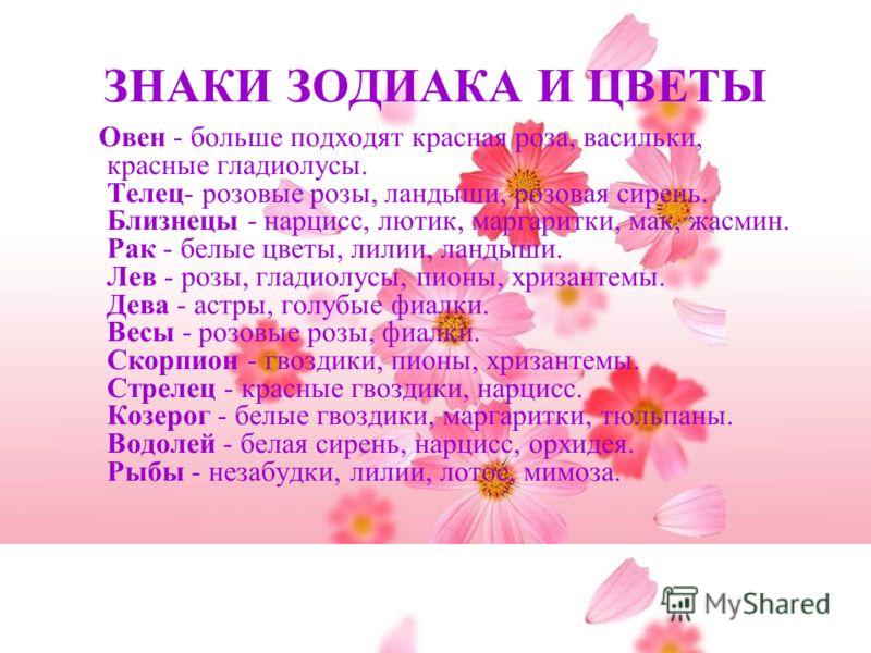 ЗНАКИ ЗОДИАКА И ЦВЕТЫ Овен - больше подходят красная роза, васильки, красные гладиолусы. Телец- розовые розы, ландыши, розовая сирень. Близнецы - нарцисс, лютик, маргаритки, мак, жасмин. Рак - белые цветы, лилии, ландыши. Лев - розы, гладиолусы, пион