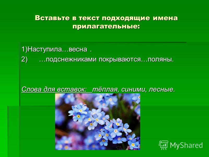 Вставьте в текст подходящие имена прилагательные: 1)Наступила…весна. 2) …подснежниками покрываются…поляны. Слова для вставок: тёплая, синими, лесные.
