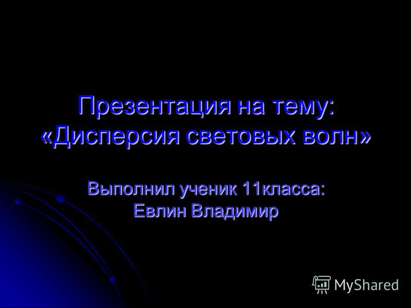 Презентация на тему: «Дисперсия световых волн» Выполнил ученик 11класса: Евлин Владимир