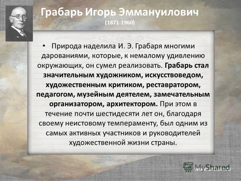 Грабарь Игорь Эммануилович (1871-1960) Природа наделила И. Э. Грабаря многими дарованиями, которые, к немалому удивлению окружающих, он сумел реализовать. Грабарь стал значительным художником, искусствоведом, художественным критиком, реставратором, п