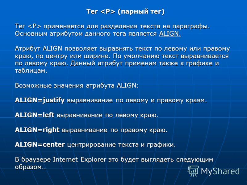 Тег (парный тег) Тег применяется для разделения текста на параграфы. Основным атрибутом данного тега является ALIGN. Атрибут АLIGN позволяет выравнять текст по левому или правому краю, по центру или ширине. По умолчанию текст выравнивается по левому