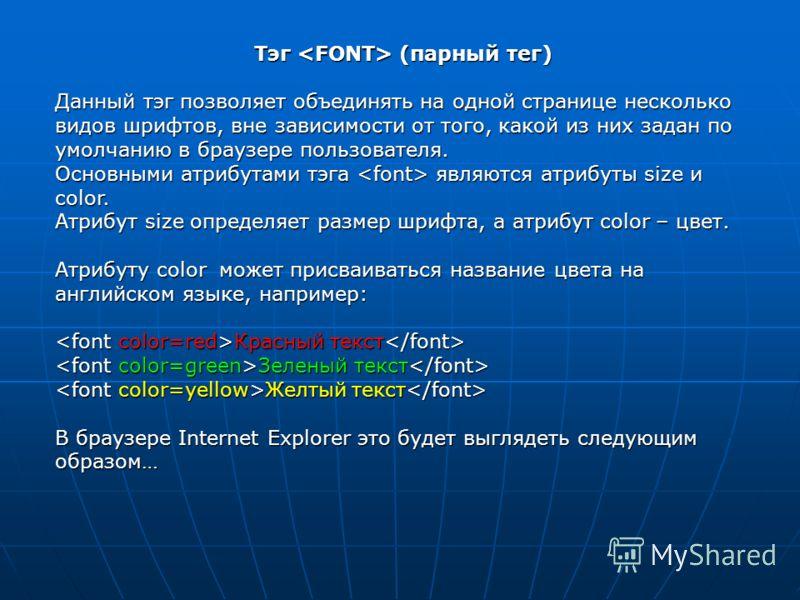Тэг (парный тег) Данный тэг позволяет объединять на одной странице несколько видов шрифтов, вне зависимости от того, какой из них задан по умолчанию в браузере пользователя. Основными атрибутами тэга являются атрибуты size и color. Атрибут size опред