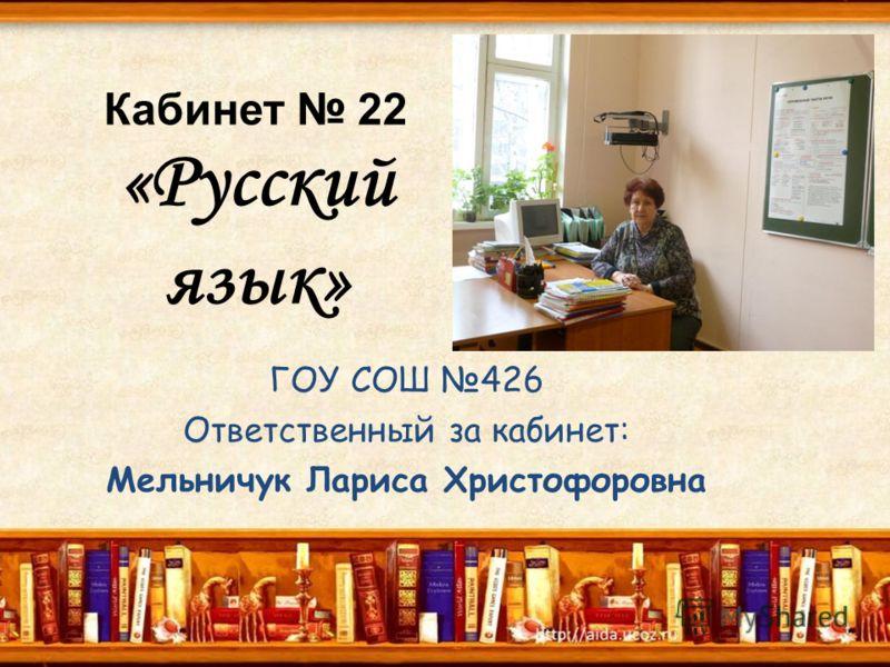 Кабинет 22 «Русский язык» ГОУ СОШ 426 Ответственный за кабинет: Мельничук Лариса Христофоровна