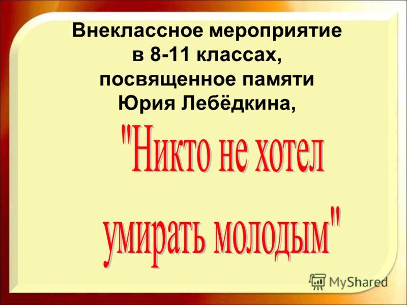 Внеклассное мероприятие в 8-11 классах, посвященное памяти Юрия Лебёдкина,