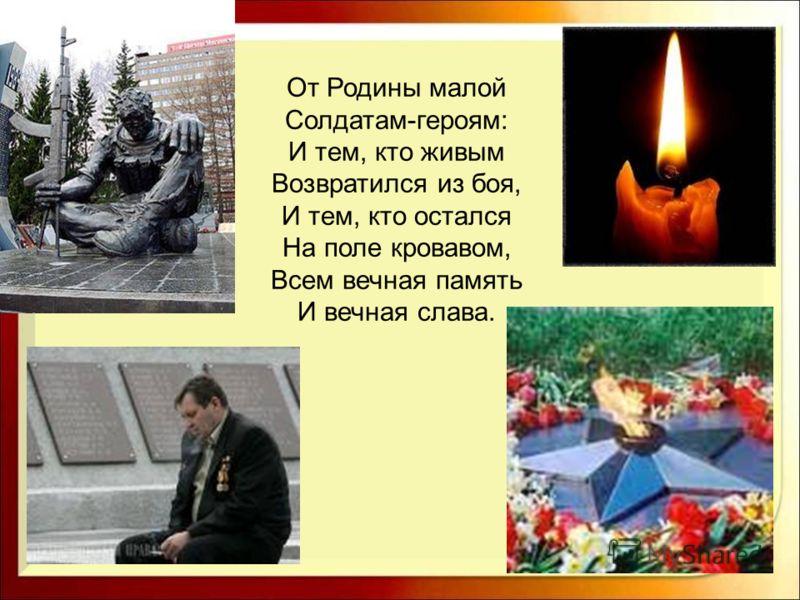 От Родины малой Солдатам-героям: И тем, кто живым Возвратился из боя, И тем, кто остался На поле кровавом, Всем вечная память И вечная слава.