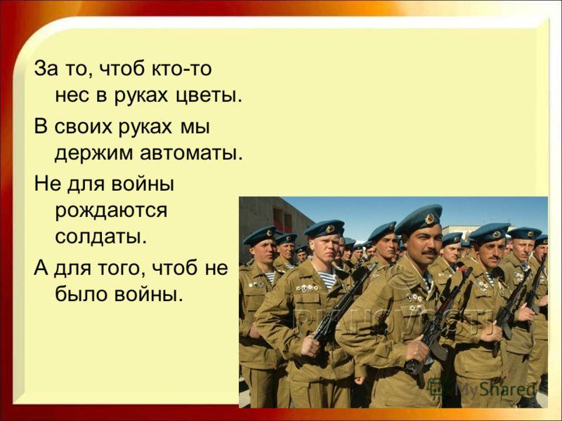 За то, чтоб кто-то нес в руках цветы. В своих руках мы держим автоматы. Не для войны рождаются солдаты. А для того, чтоб не было войны.