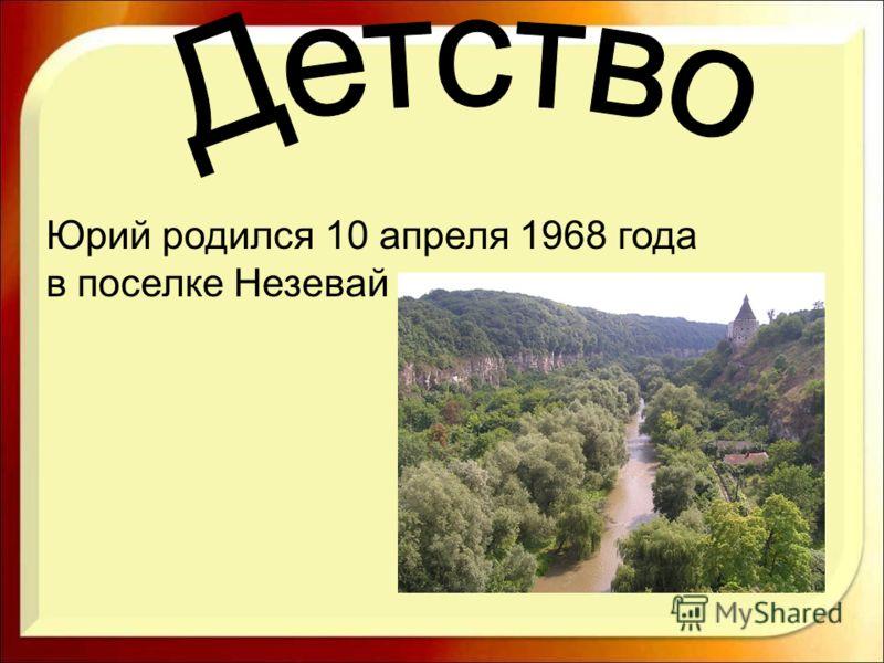 Юрий родился 10 апреля 1968 года в поселке Незевай