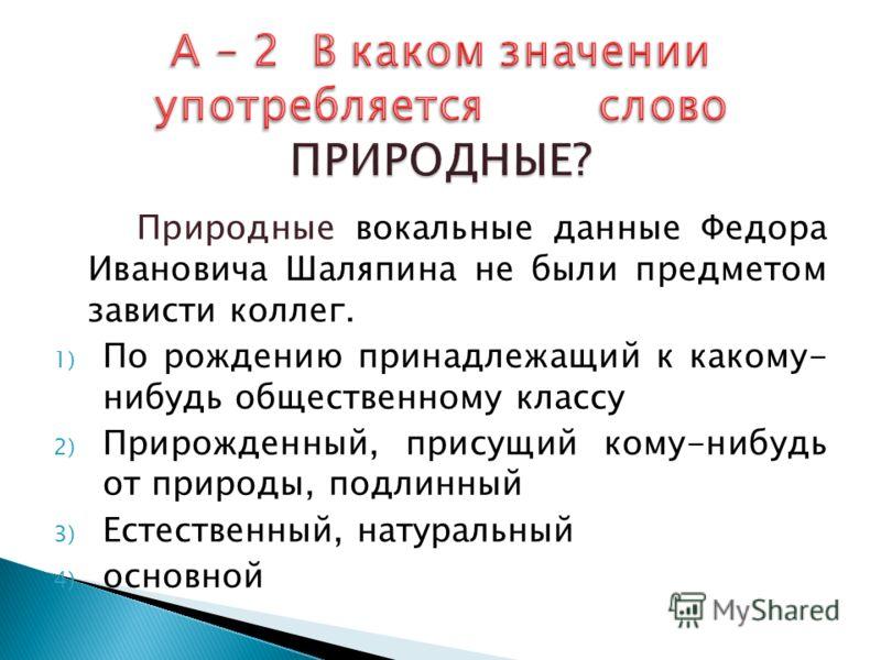 Природные вокальные данные Федора Ивановича Шаляпина не были предметом зависти коллег. 1) По рождению принадлежащий к какому- нибудь общественному классу 2) Прирожденный, присущий кому-нибудь от природы, подлинный 3) Естественный, натуральный 4) осно