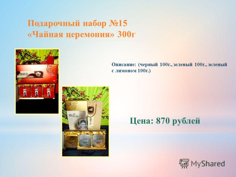 Подарочный набор 15 «Чайная церемония» 300г Описание: (черный 100г., зеленый 100г., зеленый с лимоном 100г.) Цена: 870 рублей