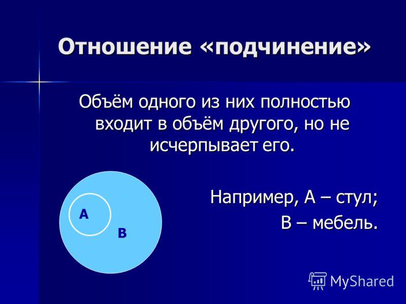 Отношение «подчинение» Объём одного из них полностью входит в объём другого, но не исчерпывает его. Например, А – стул; В – мебель. А В