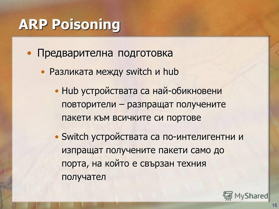 16 ARP Poisoning Предварителна подготовкаПредварителна подготовка Разликата между switch и hubРазликата между switch и hub Hub устройствата са най-обикновени повторители – разпращат получените пакети към всичките си портовеHub устройствата са най-оби
