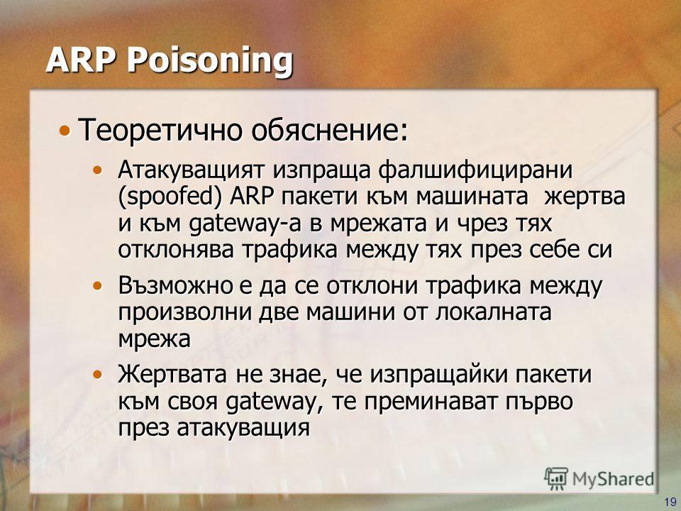 19 ARP Poisoning Теоретично обяснение:Теоретично обяснение: Атакуващият изпраща фалшифицирани (spoofed) ARP пакети към машината жертва и към gateway-а в мрежата и чрез тях отклонява трафика между тях през себе сиАтакуващият изпраща фалшифицирани (spo