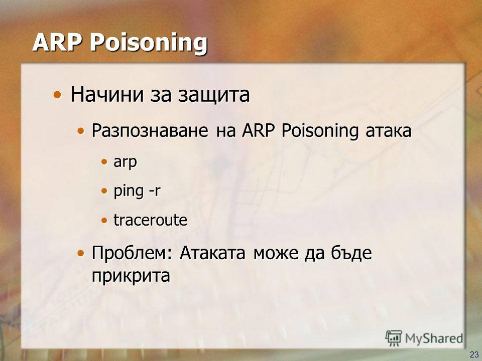 23 ARP Poisoning Начини за защитаНачини за защита Разпознаване на ARP Poisoning атакаРазпознаване на ARP Poisoning атака arparp ping -rping -r traceroutetraceroute Проблем: Атаката може да бъде прикритаПроблем: Атаката може да бъде прикрита