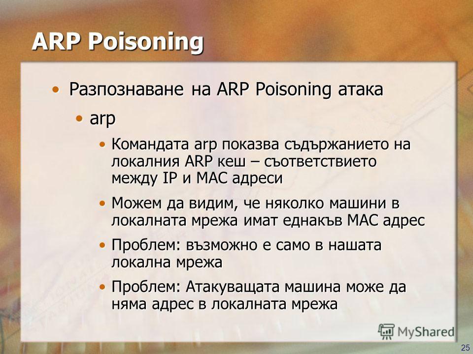 25 ARP Poisoning Разпознаване на ARP Poisoning атакаРазпознаване на ARP Poisoning атака arparp Командата arp показва съдържанието на локалния ARP кеш – съответствието между IP и MAC адресиКомандата arp показва съдържанието на локалния ARP кеш – съотв