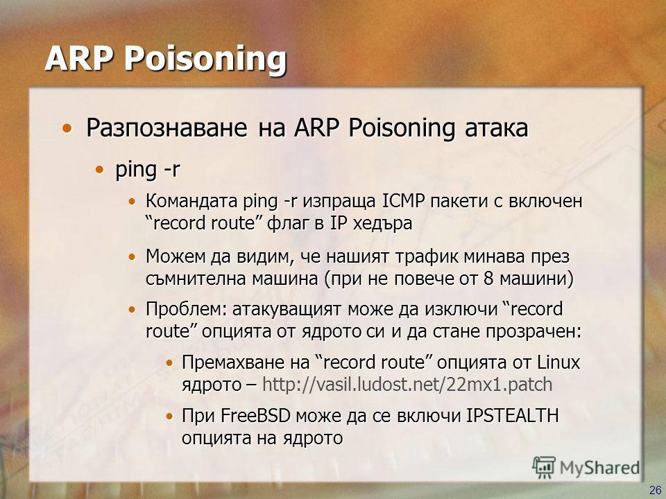 26 ARP Poisoning Разпознаване на ARP Poisoning атакаРазпознаване на ARP Poisoning атака ping -rping -r Командата ping -r изпраща ICMP пакети с включен record route флаг в IP хедъраКомандата ping -r изпраща ICMP пакети с включен record route флаг в IP