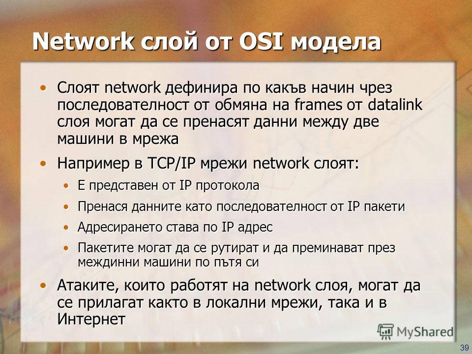39 Network слой от OSI модела Слоят network дефинира по какъв начин чрез последователност от обмяна на frames от datalink слоя могат да се пренасят данни между две машини в мрежаСлоят network дефинира по какъв начин чрез последователност от обмяна на