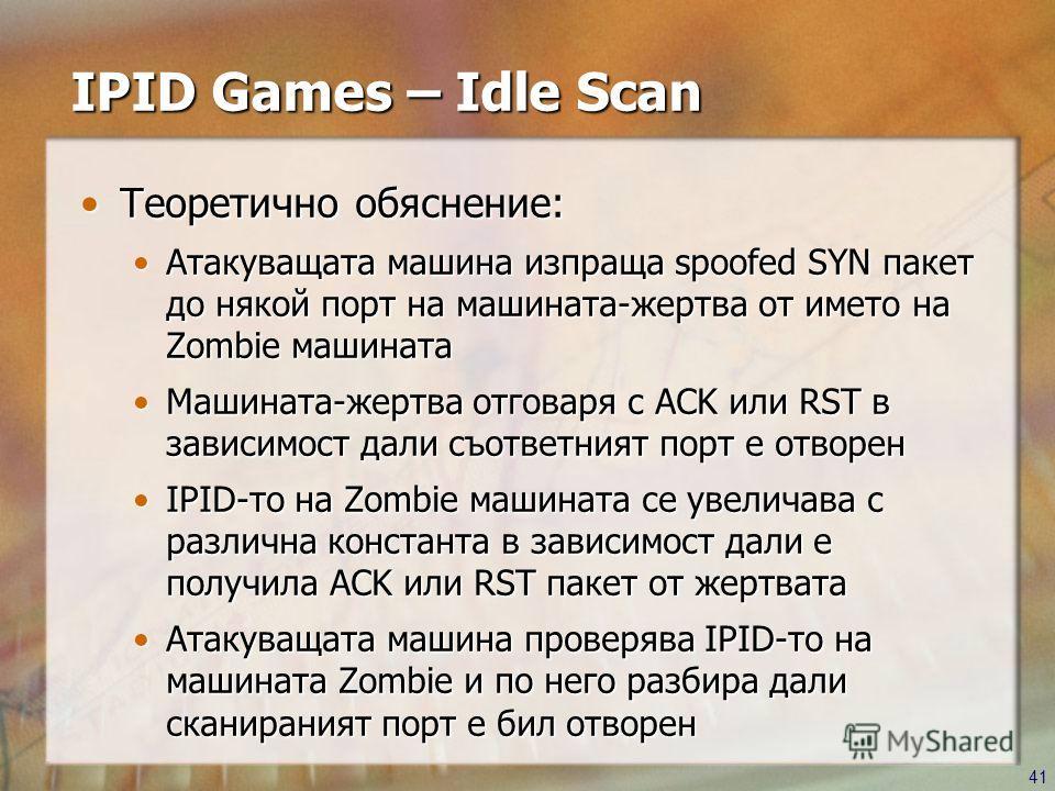 41 IPID Games – Idle Scan Теоретично обяснение:Теоретично обяснение: Атакуващата машина изпраща spoofed SYN пакет до някой порт на машината-жертва от името на Zombie машинатаАтакуващата машина изпраща spoofed SYN пакет до някой порт на машината-жертв