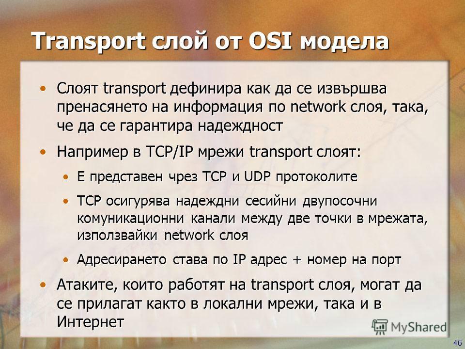 46 Transport слой от OSI модела Слоят transport дефинира как да се извършва пренасянето на информация по network слоя, така, че да се гарантира надеждностСлоят transport дефинира как да се извършва пренасянето на информация по network слоя, така, че
