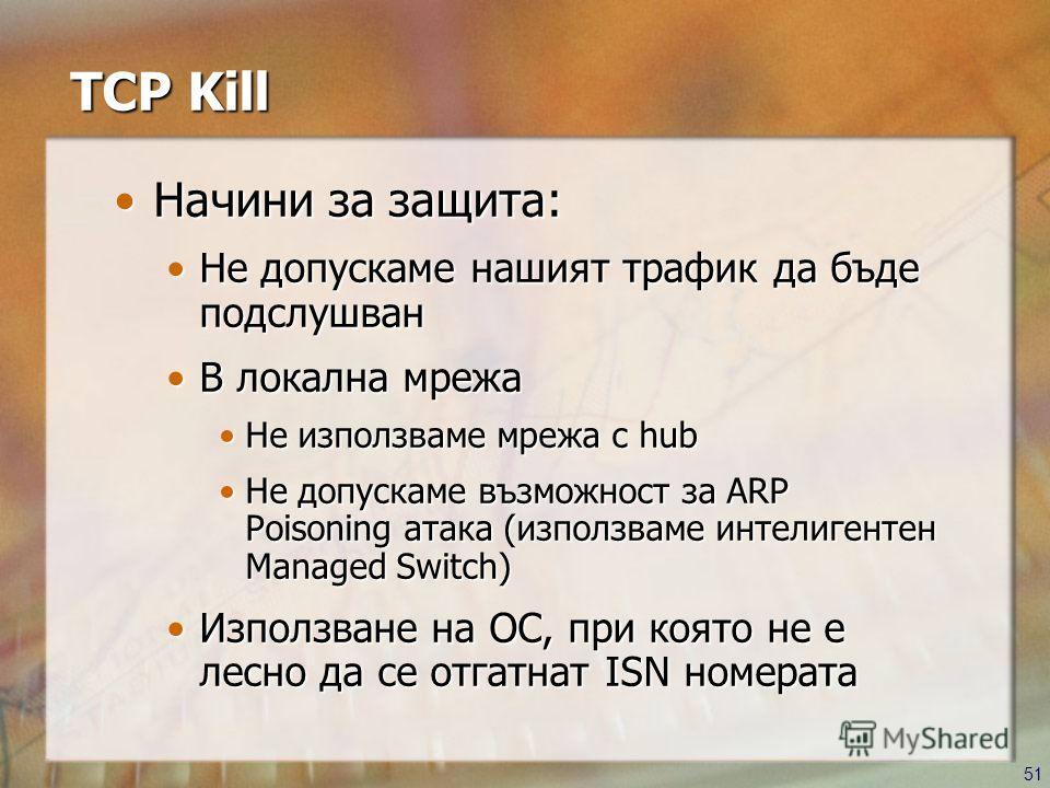 51 TCP Kill Начини за защита:Начини за защита: Не допускаме нашият трафик да бъде подслушванНе допускаме нашият трафик да бъде подслушван В локална мрежаВ локална мрежа Не използваме мрежа с hubНе използваме мрежа с hub Не допускаме възможност за ARP