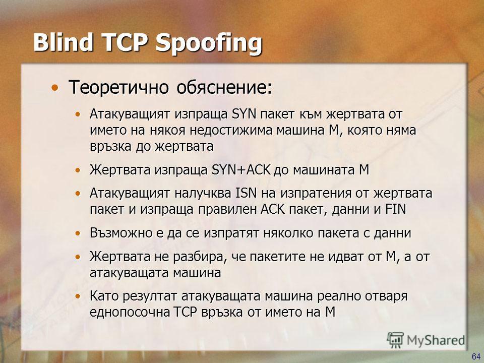 64 Blind TCP Spoofing Теоретично обяснение:Теоретично обяснение: Атакуващият изпраща SYN пакет към жертвата от името на някоя недостижима машина M, която няма връзка до жертватаАтакуващият изпраща SYN пакет към жертвата от името на някоя недостижима