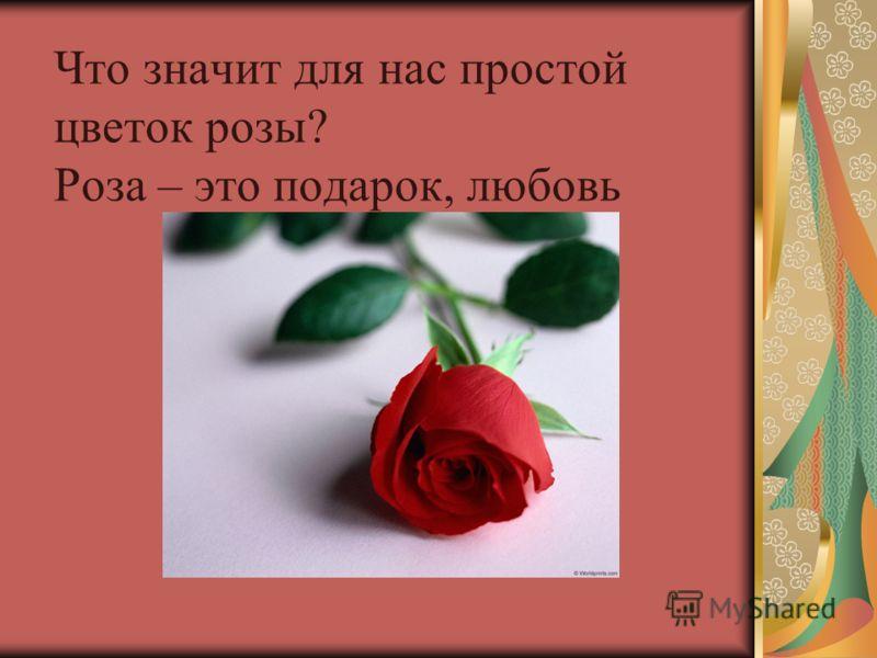 Что значит для нас простой цветок розы? Роза – это подарок, любовь