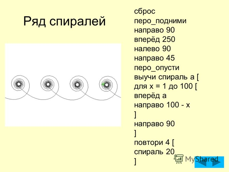Ряд спиралей сброс перо_подними направо 90 вперёд 250 налево 90 направо 45 перо_опусти выучи спираль а [ для x = 1 до 100 [ вперёд а направо 100 - x ] направо 90 ] повтори 4 [ спираль 20 ]