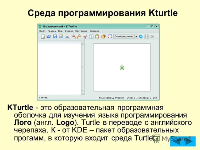 Среда программирования Kturtle KTurtle - это образовательная программная оболочка для изучения языка программирования Лого (англ. Logo). Turtle в переводе с английского черепаха, К - от KDE – пакет образовательных прогамм, в которую входит среда Turt
