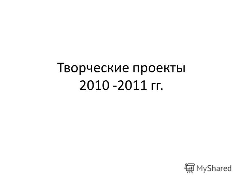 Творческие проекты 2010 -2011 гг.