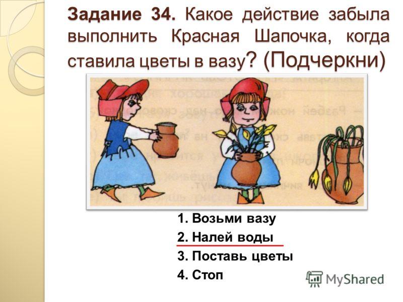 Задание 34. Какое действие забыла выполнить Красная Шапочка, когда ставила цветы в вазу ? (Подчеркни) 1. Возьми вазу 2. Налей воды 3. Поставь цветы 4. Стоп