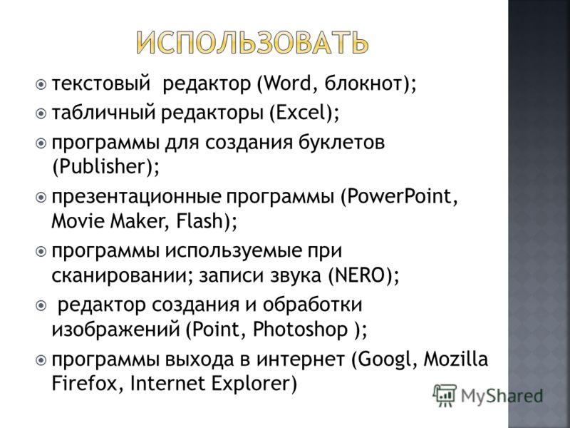 текстовый редактор (Word, блокнот); табличный редакторы (Excel); программы для создания буклетов (Publisher); презентационные программы (PowerPoint, Movie Maker, Flash); программы используемые при сканировании; записи звука (NERO); редактор создания